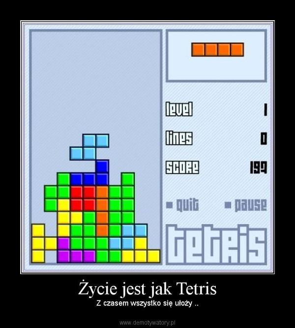 Życie jest jak Tetris – Z czasem wszystko się ułoży ..