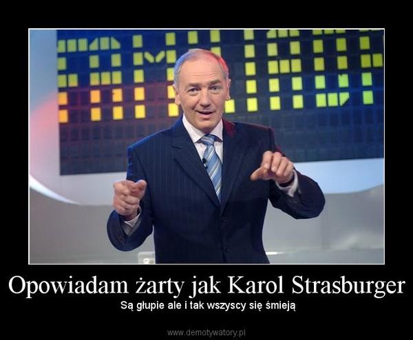 Opowiadam żarty jak Karol Strasburger – Są głupie ale i tak wszyscy się śmieją