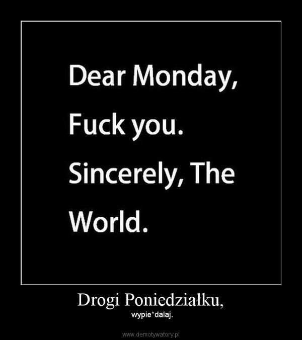 Drogi Poniedziałku, – wypie*dalaj.