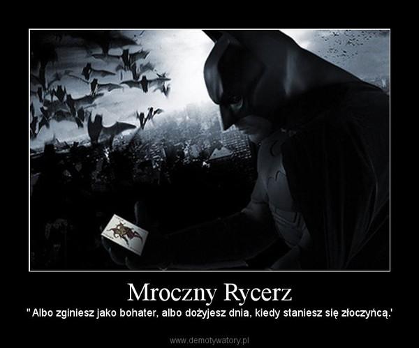 """Mroczny Rycerz – """" Albo zginiesz jako bohater, albo dożyjesz dnia, kiedy staniesz się złoczyńcą.'"""