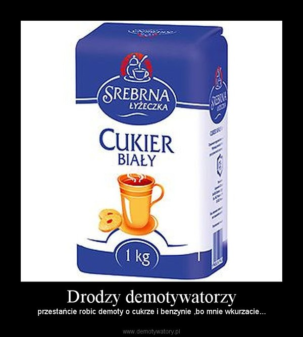 Drodzy demotywatorzy – przestańcie robic demoty o cukrze i benzynie ,bo mnie wkurzacie...