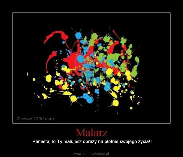 Malarz – Pamiętaj to Ty malujesz obrazy na płótnie swojego życia!!