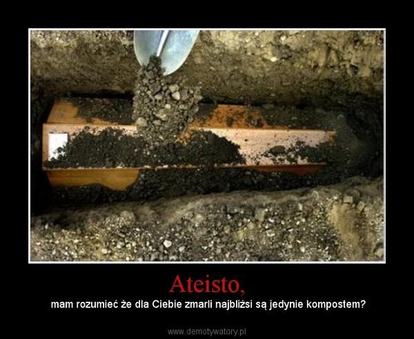 Ateisto, – mam rozumieć że dla Ciebie zmarli najbliźsi są jedynie kompostem?