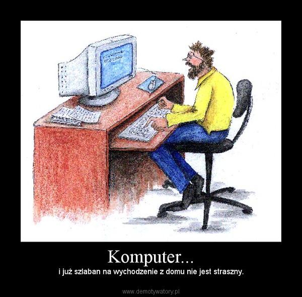 Komputer... – i już szlaban na wychodzenie z domu nie jest straszny.