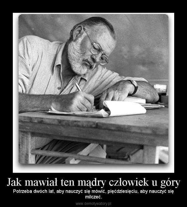 Jak mawiał ten mądry człowiek u góry – Potrzeba dwóch lat, aby nauczyć się mówić, pięćdziesięciu, aby nauczyć sięmilczeć.