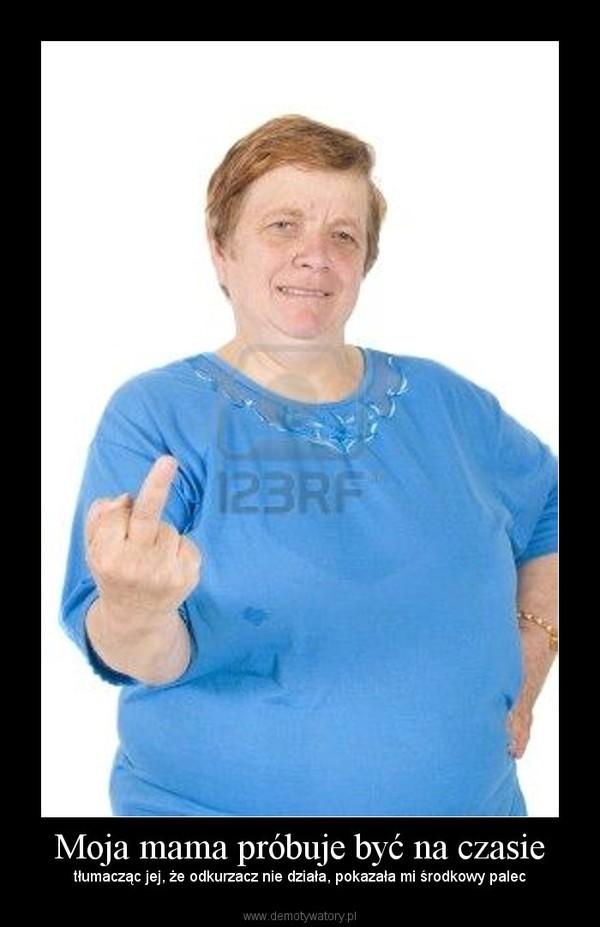 Moja mama próbuje być na czasie – tłumacząc jej, że odkurzacz nie działa, pokazała mi środkowy palec