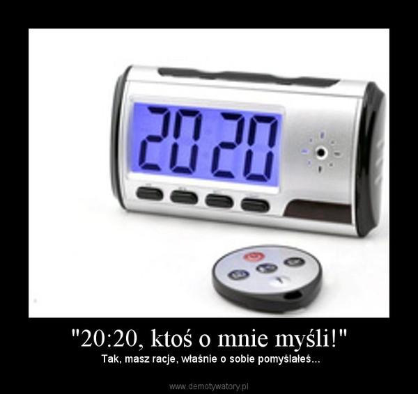 """""""20:20, ktoś o mnie myśli!"""" – Tak, masz racje, właśnie o sobie pomyślałeś..."""