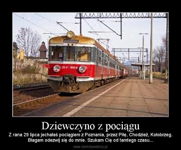 Dziewczyno z pociągu – Z rana 29 lipca jechałaś pociągiem z Poznania, przez Piłę, Chodzież, Kołobrzeg.Błagam odezwij się do mnie. Szukam Cię od tamtego czasu...
