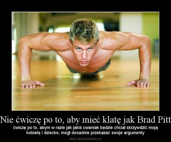 Nie ćwiczę po to, aby mieć klatę jak Brad Pitt – ćwiczę po to, abym w razie jak jakiś cwaniak będzie chciał skrzywdzić mojąkobietę i dziecko, mógł dosadnie przekazać swoje argumenty