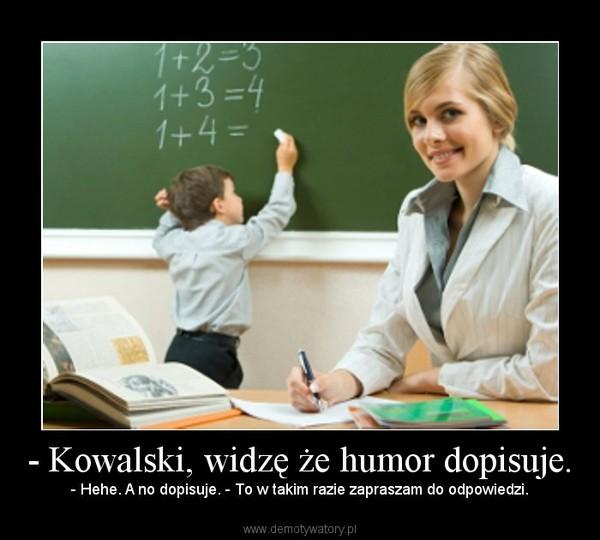- Kowalski, widzę że humor dopisuje. – - Hehe. A no dopisuje. - To w takim razie zapraszam do odpowiedzi.