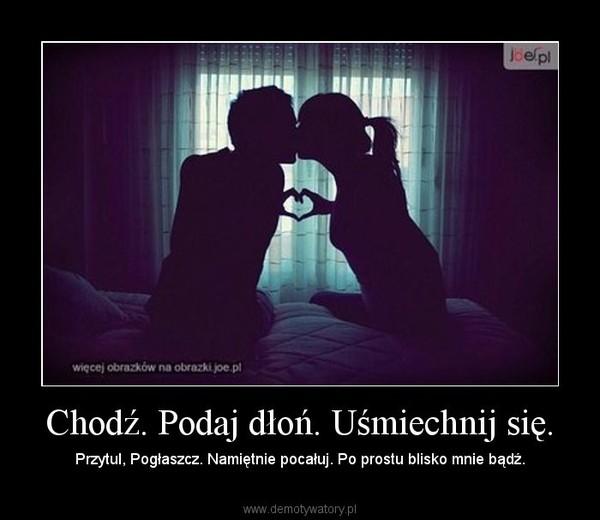 Chodź. Podaj dłoń. Uśmiechnij się. – Przytul, Pogłaszcz. Namiętnie pocałuj. Po prostu blisko mnie bądź.