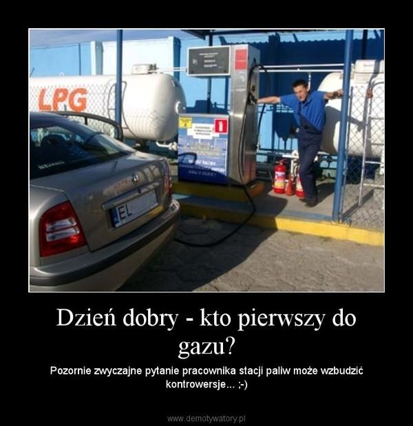 Dzień dobry - kto pierwszy do gazu? – Pozornie zwyczajne pytanie pracownika stacji paliw może wzbudzić kontrowersje... ;-)