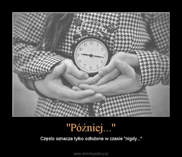 """''Później...'' – Często oznacza tylko odłożone w czasie ''nigdy..."""""""