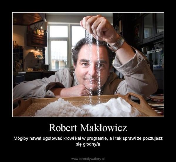 Robert Makłowicz – Mógłby nawet ugotować krowi kał w programie, a i tak sprawi że poczujesz się głodny/a