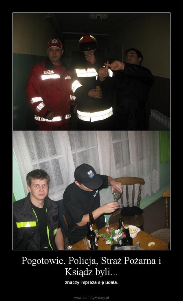 Pogotowie, Policja, Straż Pożarna i Ksiądz byli... – znaczy impreza się udała.