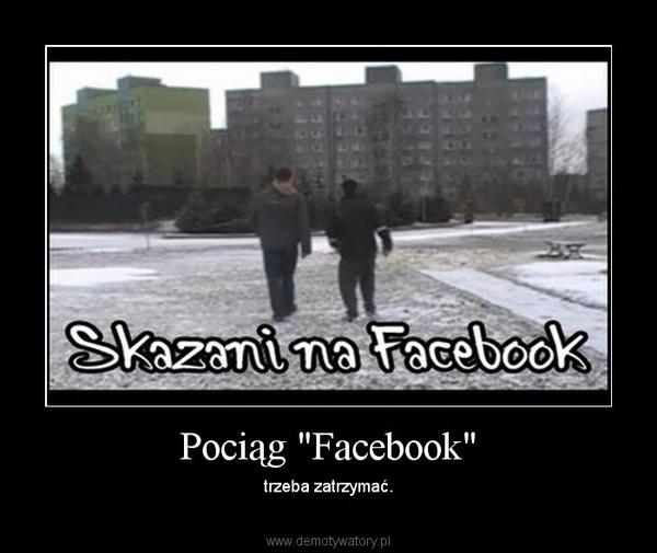 """Pociąg """"Facebook"""" – trzeba zatrzymać."""