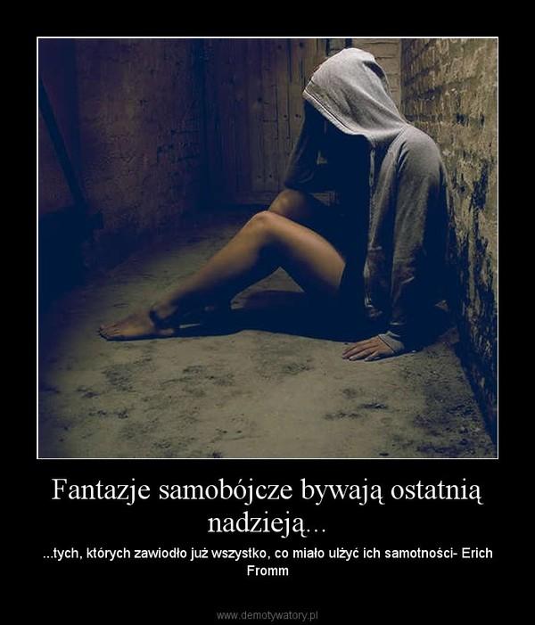 Fantazje samobójcze bywają ostatnią nadzieją... – ...tych, których zawiodło już wszystko, co miało ulżyć ich samotności- Erich Fromm