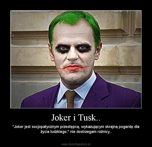 Joker i Tusk.. – ''Joker jest socjopatycznym przestępcą, wykazującym skrajną pogardę dla życia ludzkiego.'' nie dostrzegam różnicy..