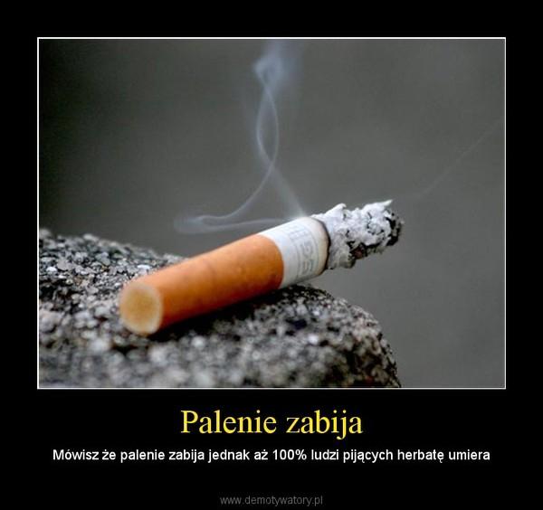 Palenie zabija – Mówisz że palenie zabija jednak aż 100% ludzi pijących herbatę umiera