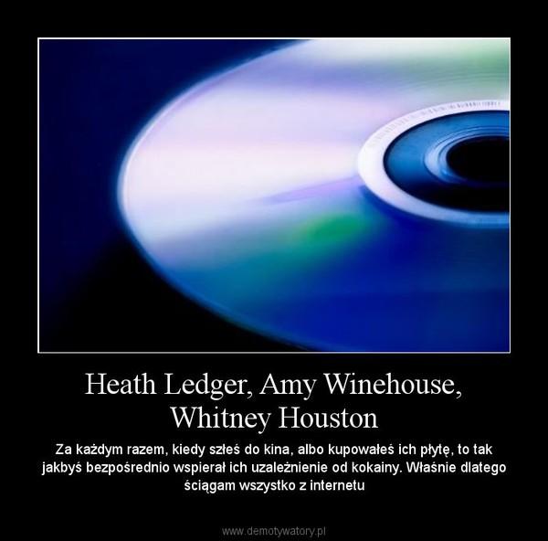 Heath Ledger, Amy Winehouse, Whitney Houston – Za każdym razem, kiedy szłeś do kina, albo kupowałeś ich płytę, to tak jakbyś bezpośrednio wspierał ich uzależnienie od kokainy. Właśnie dlatego ściągam wszystko z internetu