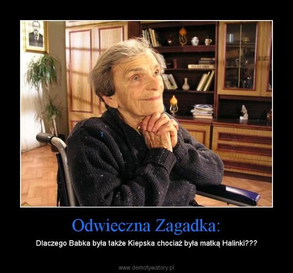 Odwieczna Zagadka: – Dlaczego Babka była także Kiepska chociaż była matką Halinki???