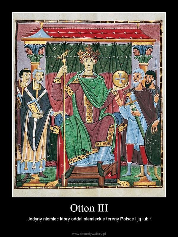 Otton III – Jedyny niemiec który oddal niemieckie tereny Polsce i ją lubił