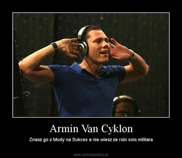 Armin Van Cyklon – Znasz go z Mody na Sukces a nie wiesz ze robi solo militara