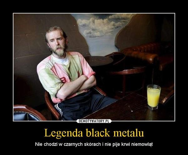 Legenda black metalu – Nie chodzi w czarnych skórach i nie pije krwi niemowląt