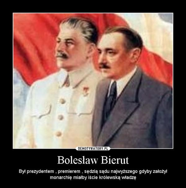 Bolesław Bierut – Był prezydentem , premierem , sędzią sądu najwyższego gdyby założył monarchię miałby iście królewską władzę