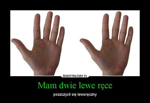 Mam dwie lewe ręce – poszczycił się leworęczny