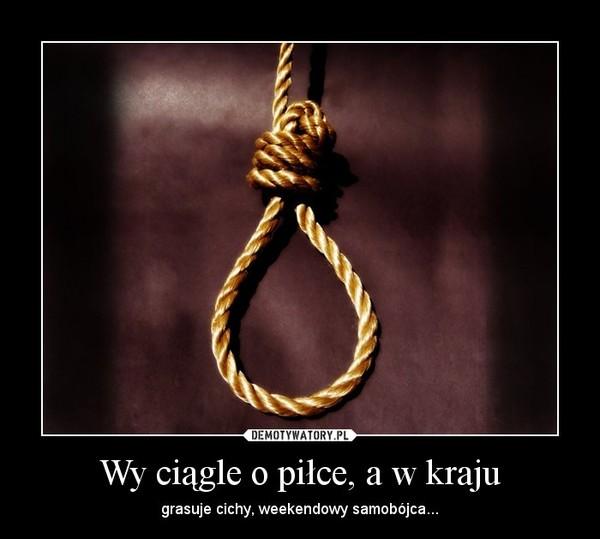 Wy ciągle o piłce, a w kraju – grasuje cichy, weekendowy samobójca...