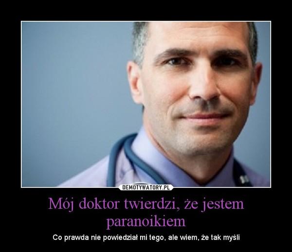Mój doktor twierdzi, że jestem paranoikiem – Co prawda nie powiedział mi tego, ale wiem, że tak myśli