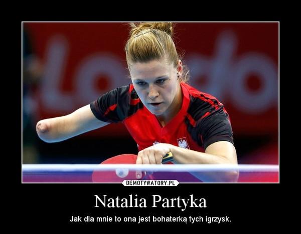 Natalia Partyka – Jak dla mnie to ona jest bohaterką tych igrzysk.
