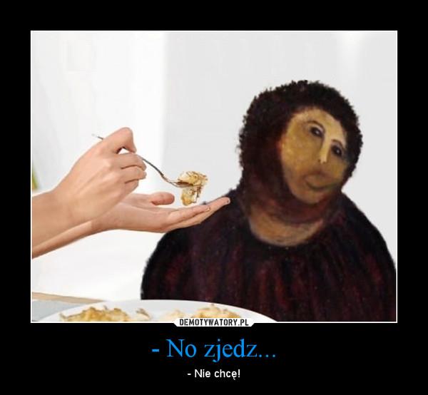 - No zjedz... – - Nie chcę!