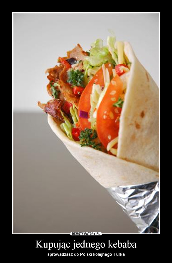 Kupując jednego kebaba – sprowadzasz do Polski kolejnego Turka