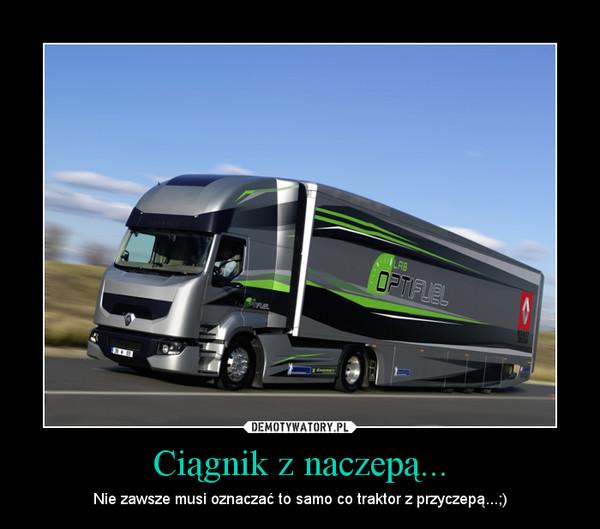 Ciągnik z naczepą... – Nie zawsze musi oznaczać to samo co traktor z przyczepą...;)