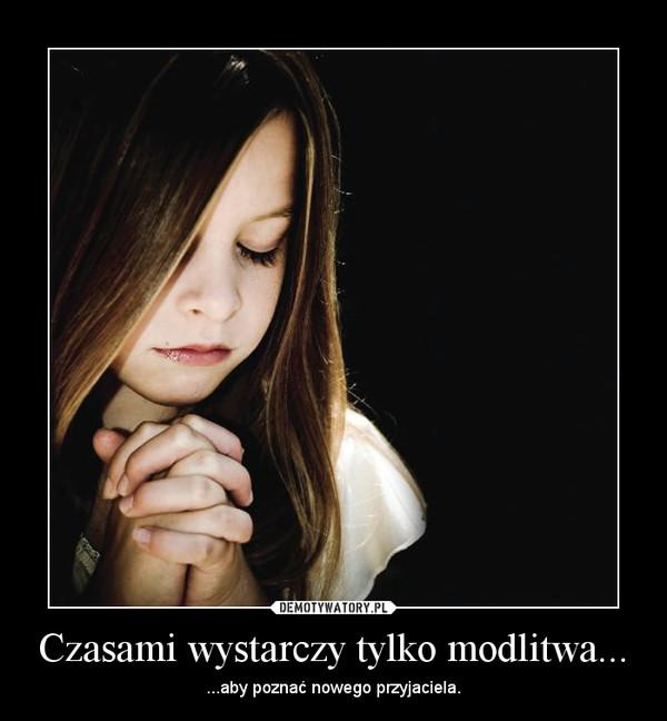 Czasami wystarczy tylko modlitwa... – ...aby poznać nowego przyjaciela.
