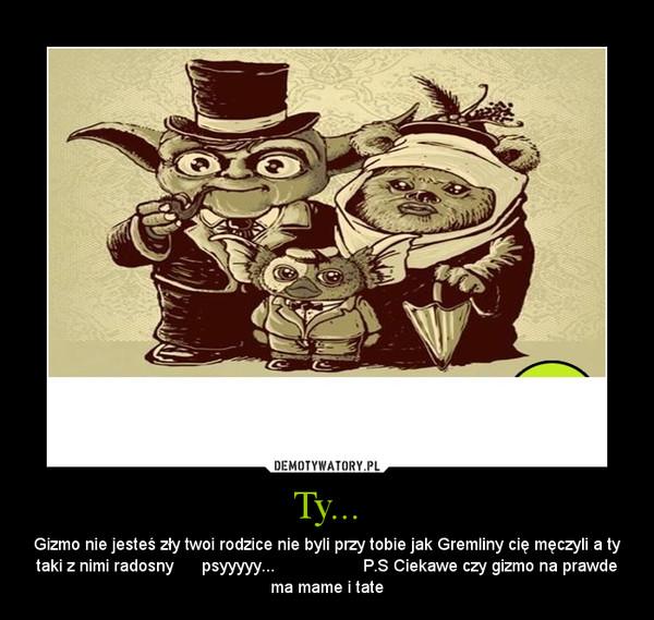 Ty... – Gizmo nie jesteś zły twoi rodzice nie byli przy tobie jak Gremliny cię męczyli a ty taki z nimi radosny      psyyyyy...                   P.S Ciekawe czy gizmo na prawde ma mame i tate