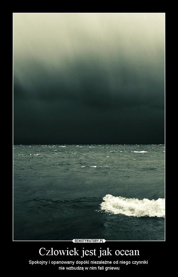 Człowiek jest jak ocean – Spokojny i opanowany dopóki niezależne od niego czynniki \nnie wzbudzą w nim fali gniewu