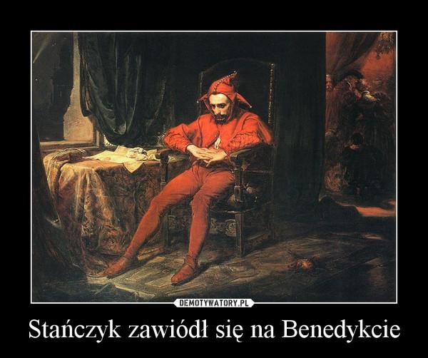 Stańczyk zawiódł się na Benedykcie –