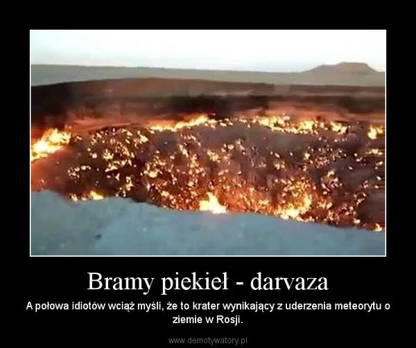 Bramy piekieł - darvaza – A połowa idiotów wciąż myśli, że to krater wynikający z uderzenia meteorytu o ziemie w Rosji.