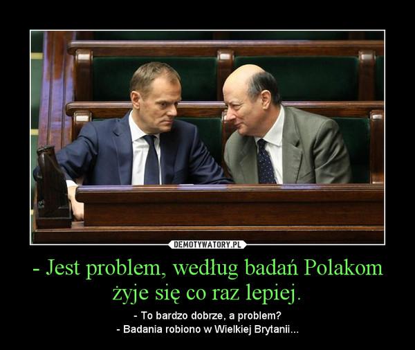 - Jest problem, według badań Polakom żyje się co raz lepiej. – - To bardzo dobrze, a problem?- Badania robiono w Wielkiej Brytanii...