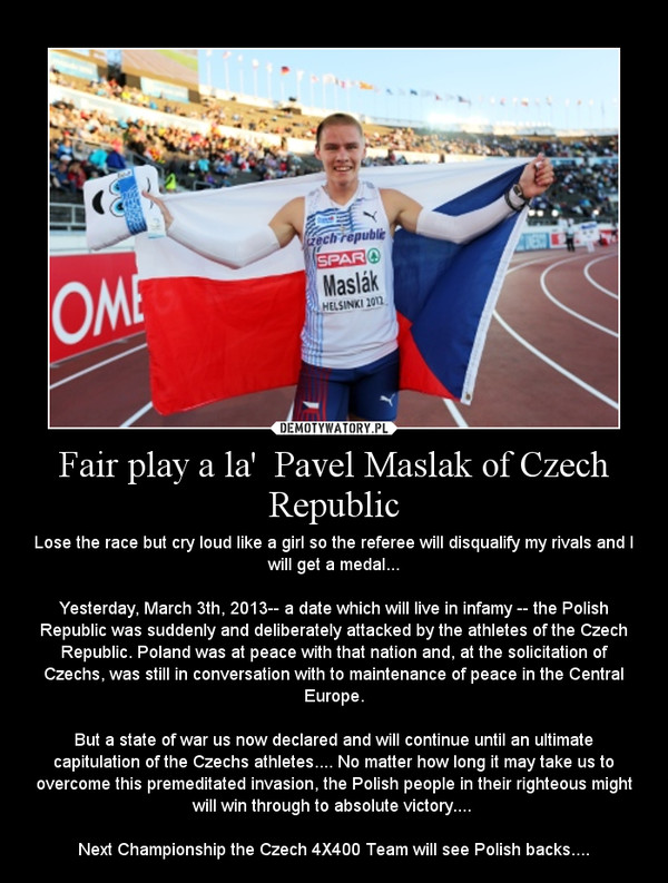 Fair play a la'  Pavel Maslak of Czech Republic – Lose the race but cry loud like a girl so the referee will disqualify my rivals and I will get a medal...\n\nYesterday, March 3th, 2013-- a date which will live in infamy -- the Polish Republic was suddenly and deliberately attacked by the athletes of the Czech Republic. Poland was at peace with that nation and, at the solicitation of Czechs, was still in conversation with to maintenance of peace in the Central Europe.\n\nBut a state of war us now declared and will continue until an ultimate capitulation of the Czechs athletes.... No matter how long it may take us to overcome this premeditated invasion, the Polish people in their righteous might will win through to absolute victory.... \n\nNext Championship the Czech 4X400 Team will see Polish backs....
