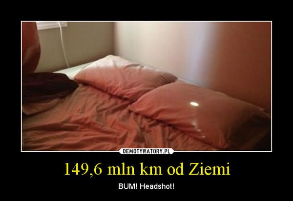 149,6 mln km od Ziemi – BUM! Headshot!