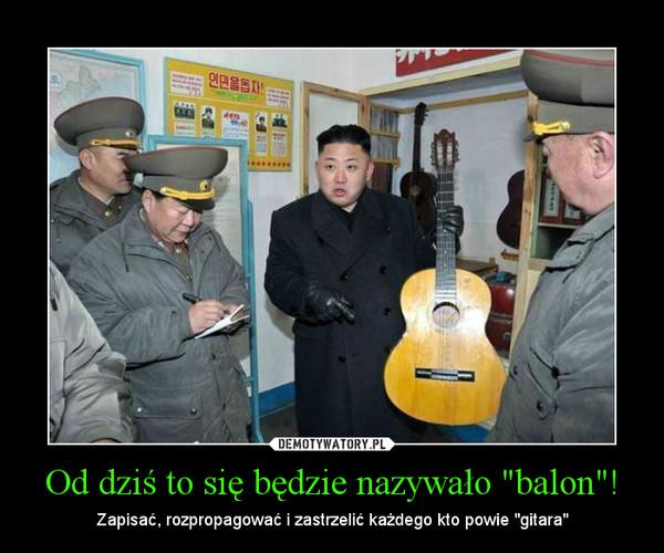 """Od dziś to się będzie nazywało """"balon""""! – Zapisać, rozpropagować i zastrzelić każdego kto powie """"gitara"""""""