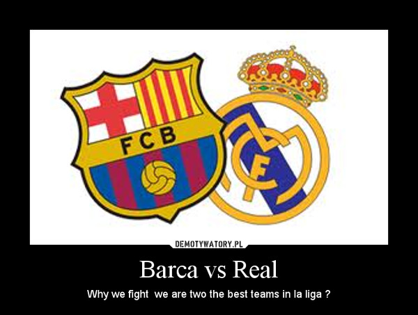 Barca vs Real – Why we fight  we are two the best teams in la liga ?