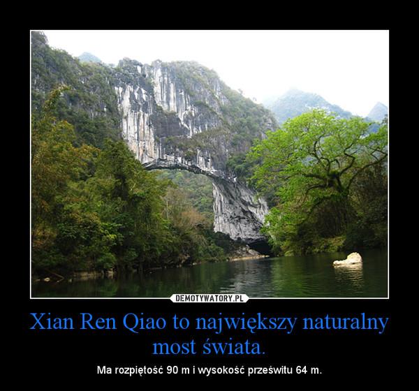 Xian Ren Qiao to największy naturalny most świata. – Ma rozpiętość 90 m i wysokość prześwitu 64 m.