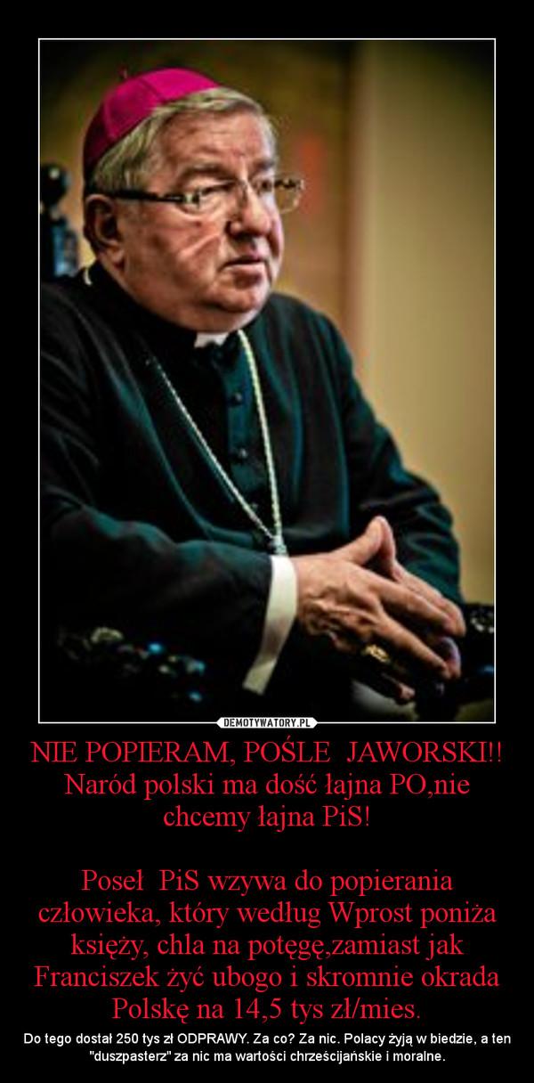 """NIE POPIERAM, POŚLE  JAWORSKI!!Naród polski ma dość łajna PO,nie chcemy łajna PiS!Poseł  PiS wzywa do popierania człowieka, który według Wprost poniża księży, chla na potęgę,zamiast jak Franciszek żyć ubogo i skromnie okrada Polskę na 14,5 tys zł/mies. – Do tego dostał 250 tys zł ODPRAWY. Za co? Za nic. Polacy żyją w biedzie, a ten """"duszpasterz"""" za nic ma wartości chrześcijańskie i moralne."""