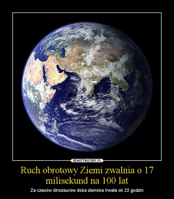 Ruch obrotowy Ziemi zwalnia o 17 milisekund na 100 lat – Za czasów dinozaurów doba ziemska trwała ok 22 godzin