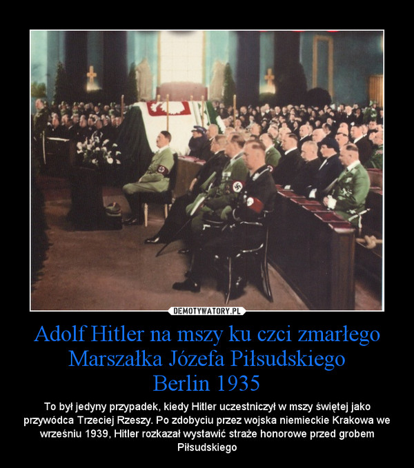 Adolf Hitler na mszy ku czci zmarłego Marszałka Józefa PiłsudskiegoBerlin 1935 – To był jedyny przypadek, kiedy Hitler uczestniczył w mszy świętej jako przywódca Trzeciej Rzeszy. Po zdobyciu przez wojska niemieckie Krakowa we wrześniu 1939, Hitler rozkazał wystawić straże honorowe przed grobem Piłsudskiego
